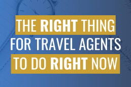The Right Thing for Travel Agents to do Right Now