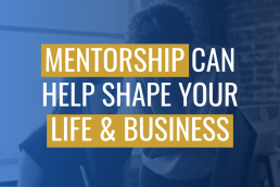 Mentorship Can Help Shape Your Life & Business