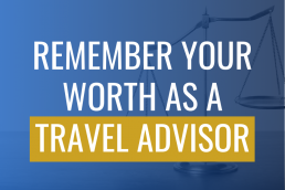 Remember Your Worth as a Travel Advisor